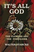 It's All God, The Flowers and the Fertilizer ebook by Walter Starcke,Eron Howell-Starcke