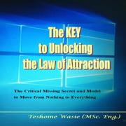 KEY to Unlocking the Law of Attraction, The - The Critical Missing Secrets and Model to Move from Nothing to Everything audiobook by Teshome Wasie