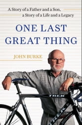 One Last Great Thing - A Story of a Father and a Son, a Story of a Life and a Legacy ebook by John Burke