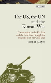 US, the UN and the Korean War, The - Communism in the Far East and the American Struggle for Hegemony in the Cold War ebook by Robert Barnes