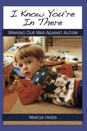 I Know You're In There - Winning Our War Against Autism ebook by Marcia Hinds