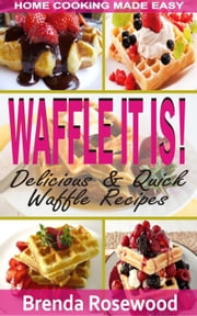 Waffle It Is!: Delicious & Quick Waffle Recipes ebook by Brenda Rosewood