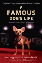 A Famous Dog's Life - The Story of Gidget, America's Most Beloved Chihuahua ebook by Sue Chipperton, Rennie Dyball, Reese Witherspoon