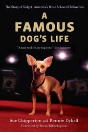 A Famous Dog's Life - The Story of Gidget, America's Most Beloved Chihuahua ebook by Sue Chipperton,Rennie Dyball,Reese Witherspoon