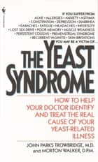 The Yeast Syndrome - How to Help Your Doctor Identify & Treat the Real Cause of Your Yeast-Related Illness ebook by John Parks Trowbridge, MD, Morton Walker,...