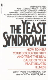 The Yeast Syndrome - How to Help Your Doctor Identify & Treat the Real Cause of Your Yeast-Related Il lness ebook by John Parks Trowbridge, M.D.,Morton Walker, D.P.M.