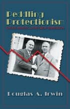 Peddling Protectionism - Smoot-Hawley and the Great Depression ebook by Douglas A. Irwin
