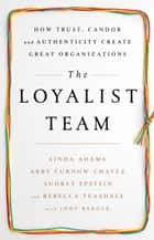 The Loyalist Team - How Trust, Candor, and Authenticity Create Great Organizations ebook by Linda Adams, Abby Curnow-Chavez, Audrey Epstein, Rebecca Teasdale, Jody Berger