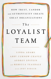 The Loyalist Team - How Trust, Candor, and Authenticity Create Great Organizations ebook by Linda Adams, Abby Curnow-Chavez, Audrey Epstein,...