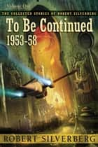 To Be Continued: The Collected Stories of Robert Silverberg, Volume One ebook by Robert Silverberg