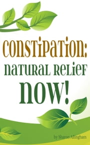 Constipation: Natural Relief NOW! ebook by Sharon Allingham