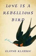Love Is a Rebellious Bird - A Novel ebook by Elayne Klasson
