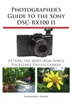 Photographer's Guide to the Sony DSC-RX100 II ebook by Alexander White