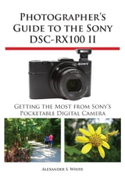 Photographer's Guide to the Sony DSC-RX100 II - Getting the Most from Sony's Pocketable Digital Camera ebook by Alexander White