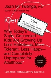 iGen - Why Today's Super-Connected Kids Are Growing Up Less Rebellious, More Tolerant, Less Happy--and Completely Unprepared for Adulthood--and What That Means for the Rest of Us ebook by Jean M. Twenge, PhD