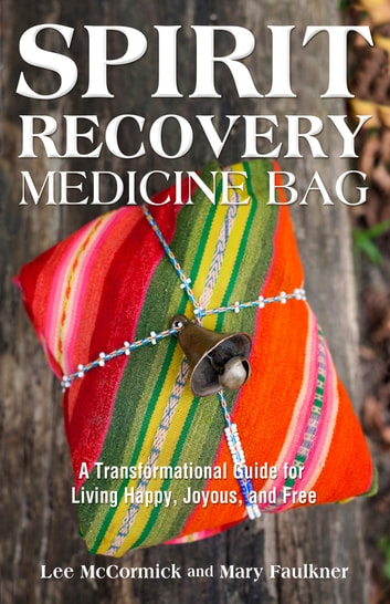 Spirit Recovery Medicine Bag - A Transformational Guide for Living Happy, Joyous, and Free ebook by Lee McCormick,Mary Faulkner