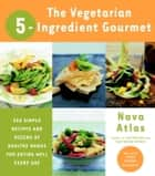 The Vegetarian 5-Ingredient Gourmet - 250 Simple Recipes and Dozens of Healthy Menus for Eating Well Every Day ebook by Nava Atlas
