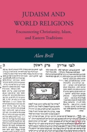 Judaism and World Religions - Encountering Christianity, Islam, and Eastern Traditions ebook by A. Brill