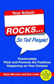 Your School Rocks, So Tell People - Passionately Pitch and Promote the Positives Happening on Your Campus ebook by Ryan McLane, Eric Lowe