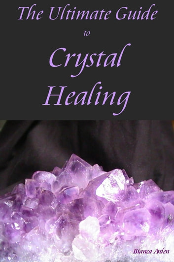 The Ultimate Guide to Crystal Healing eBook by Bianca Arden