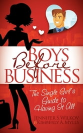 Boys Before Business - The Single Girl's Guide to Having It All ebook by Kimberly Mylls,Jennifer S. Wilkov