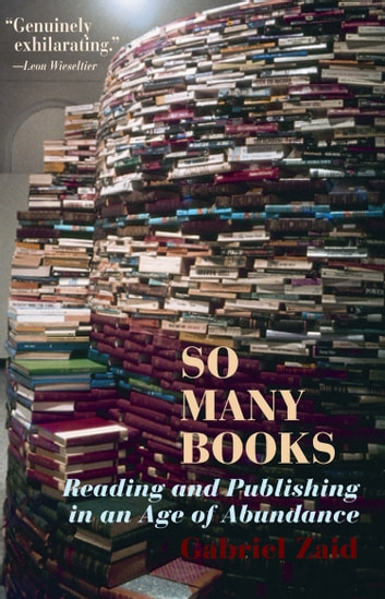 So Many Books - Reading and Publishing in an Age of Abundance ebook by Gabriel Zaid,Natasha Wimmer