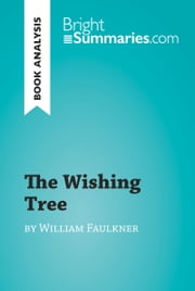 The Wishing Tree by William Faulkner (Book Analysis) - Detailed Summary, Analysis and Reading Guide ebook by Bright Summaries