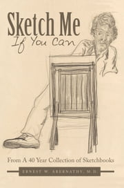 Sketch Me If You Can - From A 40 Year Collection of Sketchbooks ebook by Ernest W. Abernathy, M.D.