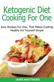 Ketogenic Cooking For One Cookbook: 75 Easy Recipes For One ebook by Jamie Matthews