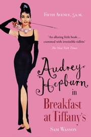Fifth Avenue, 5 A.M. - Audrey Hepburn in Breakfast at Tiffany's ebook by Sam Wasson