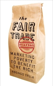 The Fair Trade Scandal - Marketing Poverty to Benefit the Rich ebook by Ndongo Sylla