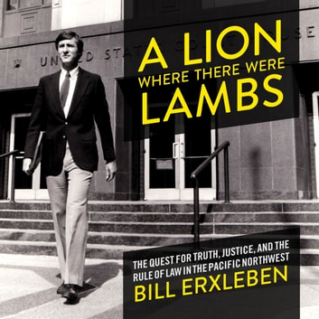 Lion Where There Were Lambs, A - The Quest For Truth, Justice, And The Rule Of Law In The Pacific Northwest audiobook by Bill Erxleben
