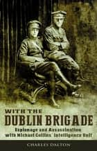 With the Dublin Brigade: Espionage and Assassination with Michael Collins' Intelligence Unit ebook by