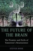 The Future of the Brain - The Promise and Perils of Tomorrow's Neuroscience ebook by Steven Rose