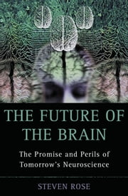 The Future of the Brain: The Promise and Perils of Tomorrow's Neuroscience ebook by Steven Rose