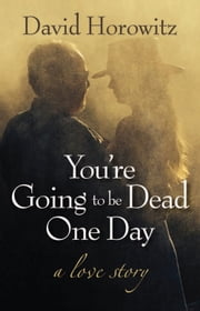 You're Going to Be Dead One Day - A Love Story ebook by David Horowitz