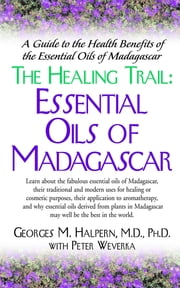 The Healing Trail: - Essential Oils of Madagascar ebook by Georges M. Halpern, M.D., Ph.D.,...