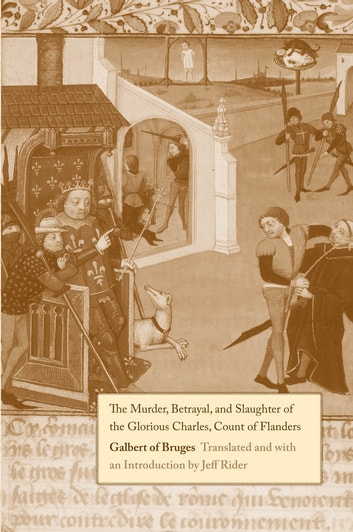 The Murder, Betrayal, and Slaughter of the Glorious Charles, Count of Flanders ebook by Galbert of Bruges
