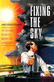 Fixing the Sky - The Checkered History of Weather and Climate Control ebook by James Rodger Fleming