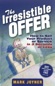 The Irresistible Offer - How to Sell Your Product or Service in 3 Seconds or Less ebook by Mark Joyner