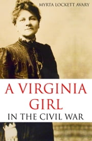 A Virginia Girl in the Civil War (Expanded, Annotated) ebook by Myrta Lockett Avary