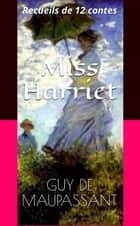 Miss Harriet - Recueils de 12 contes ebook by Guy de Maupassant