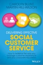 Delivering Effective Social Customer Service ebook by Martin Hill-Wilson,Carolyn Blunt