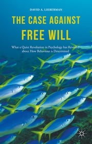 The Case Against Free Will - What a Quiet Revolution in Psychology has Revealed about How Behaviour is Determined ebook by Dr David A. Lieberman