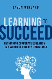 Learning to Succeed - Rethinking Corporate Education in a World of Unrelenting Change ebook by Jason Wingard, Ph.D.