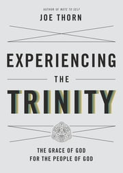 Experiencing the Trinity - The Grace of God for the People of God ebook by Joe Thorn