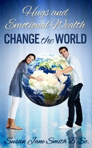 Hugs and Emotional Wealth Change the World ebook by Susan Jane Smith
