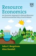 Resource Economics - An Economic Approach to Natural Resource and Environmental Policy, Fourth Edition ebook by John C. Bergstrom, Alan Randall