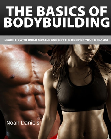 The Basics of Bodybuilding - Learn how to Build Muscle and get the Body of Your Dreams! eBook by Noah Daniels