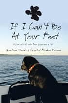If I Can't Be at Your Feet - A Look at Life with Four Legs and a Tail ebook by Gunther Denali, Crystal Frakes Brown